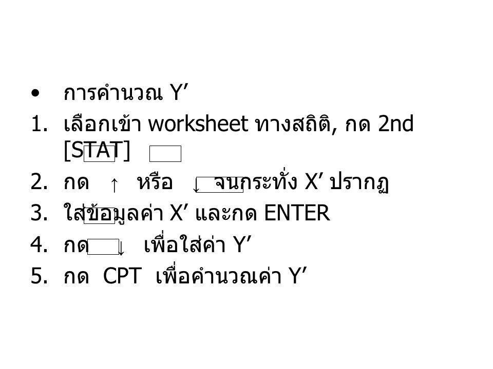 การคำนวณ Y' เลือกเข้า worksheet ทางสถิติ, กด 2nd [STAT] กด ↑ หรือ ↓ จนกระทั่ง X' ปรากฏ.